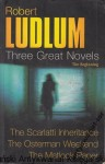 Three Great Novels : From the beginning : The Scarlatti Inheritance, The Osterman Weekend, The Matlock Paper / Robert Ludlum