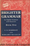 Brighter Grammar : An Englisch Grammar with Exercises : Book One / C. E. Eckersley and Margaret Macaulay