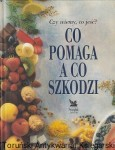 Co pomaga a co szkodzi : Czy wiemy co jeść? / Tom Sanders (red.)