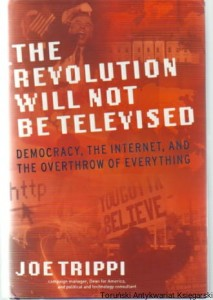 The Revolution will not be televised : Democracy, the Internet, and the Overthrow of Everything / Joe Trippi